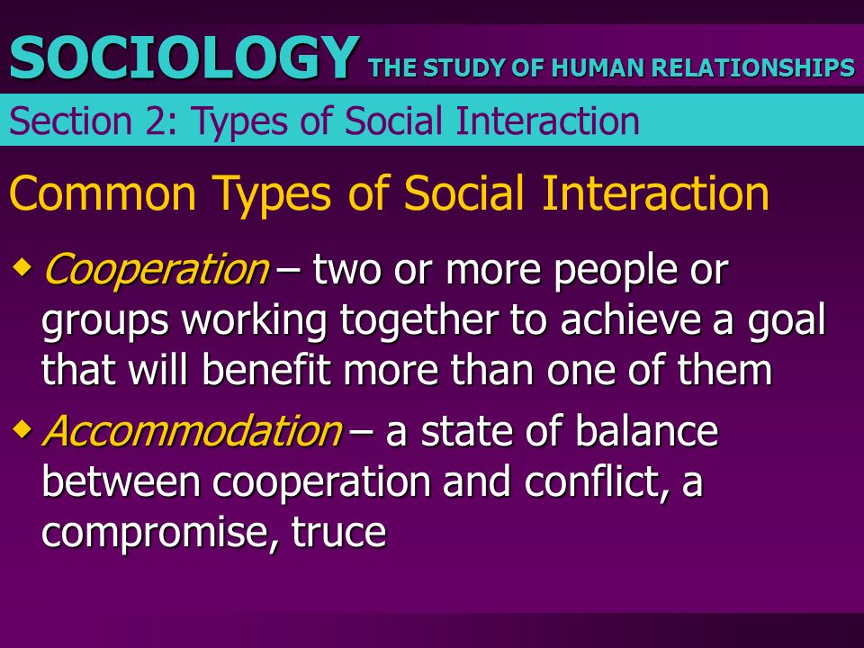 THE STUDY OF HUMAN RELATIONSHIPS SOCIOLOGY Common Types of Social Interaction  Cooperation – two or more people or groups working together to achieve