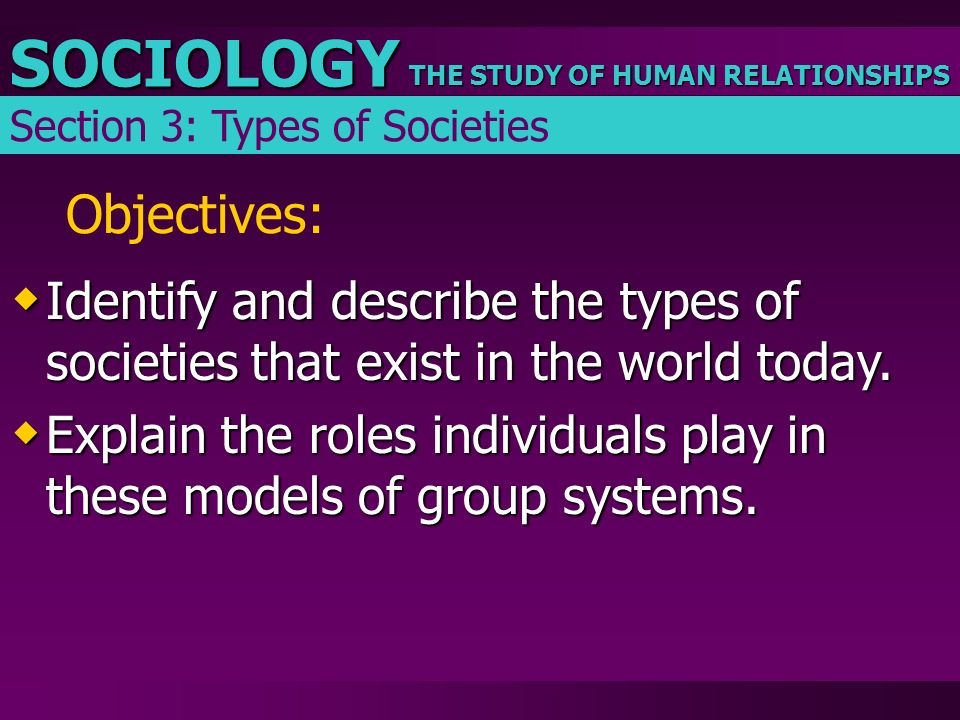 THE STUDY OF HUMAN RELATIONSHIPS SOCIOLOGY Objectives:  Identify and describe the types of societies that exist in the world today.  Explain the rol
