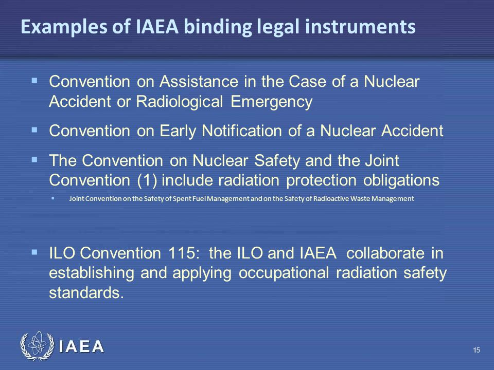 IAEA Examples of IAEA binding legal instruments  Convention on Assistance in the Case of a Nuclear Accident or Radiological Emergency  Convention on Early Notification of a Nuclear Accident  The Convention on Nuclear Safety and the Joint Convention (1) include radiation protection obligations  Joint Convention on the Safety of Spent Fuel Management and on the Safety of Radioactive Waste Management  ILO Convention 115: the ILO and IAEA collaborate in establishing and applying occupational radiation safety standards.