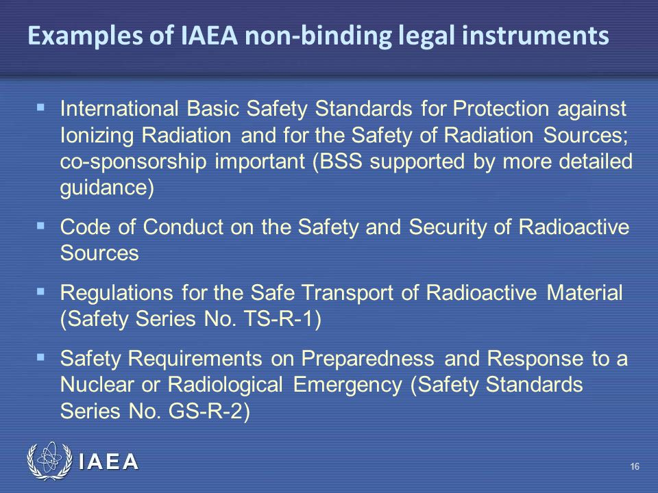 IAEA Examples of IAEA non-binding legal instruments  International Basic Safety Standards for Protection against Ionizing Radiation and for the Safety of Radiation Sources; co-sponsorship important (BSS supported by more detailed guidance)  Code of Conduct on the Safety and Security of Radioactive Sources  Regulations for the Safe Transport of Radioactive Material (Safety Series No.