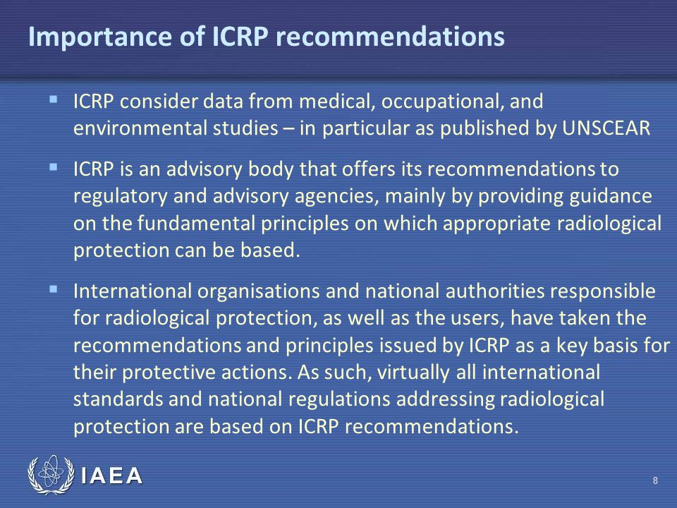 IAEA Importance of ICRP recommendations  ICRP consider data from medical, occupational, and environmental studies – in particular as published by UNSCEAR  ICRP is an advisory body that offers its recommendations to regulatory and advisory agencies, mainly by providing guidance on the fundamental principles on which appropriate radiological protection can be based.