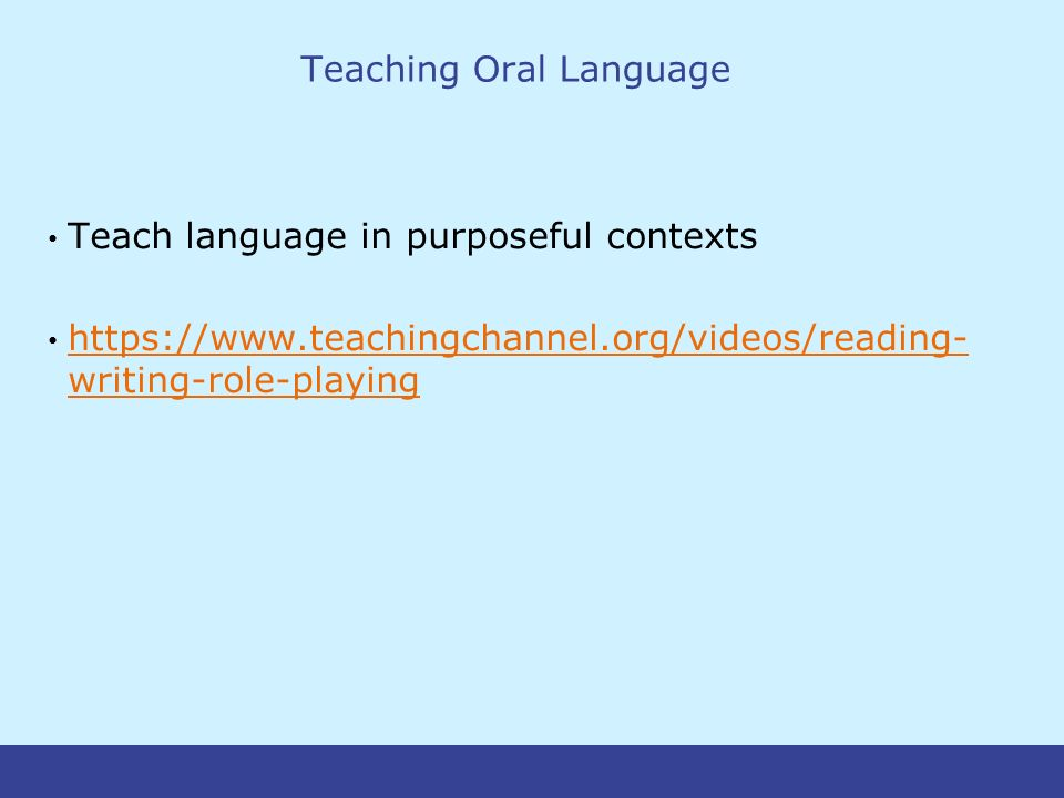 Teaching Oral Language Teach language in purposeful contexts https://www.teachingchannel.org/videos/reading- writing-role-playing https://www.teachingchannel.org/videos/reading- writing-role-playing