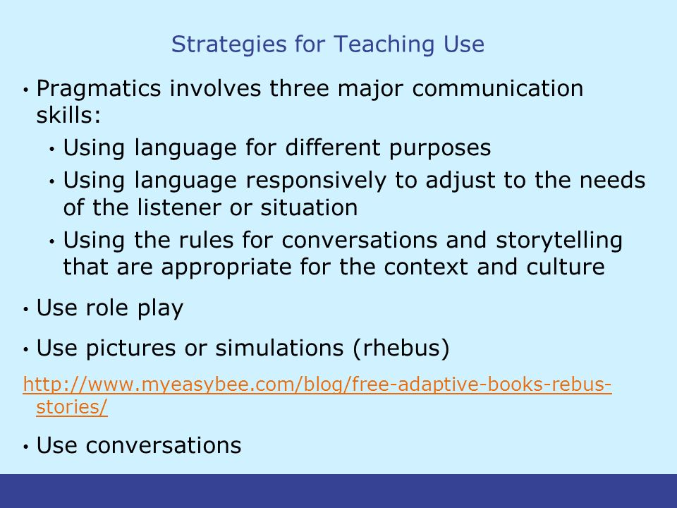 Strategies for Teaching Use Pragmatics involves three major communication skills: Using language for different purposes Using language responsively to adjust to the needs of the listener or situation Using the rules for conversations and storytelling that are appropriate for the context and culture Use role play Use pictures or simulations (rhebus) http://www.myeasybee.com/blog/free-adaptive-books-rebus- stories/ Use conversations