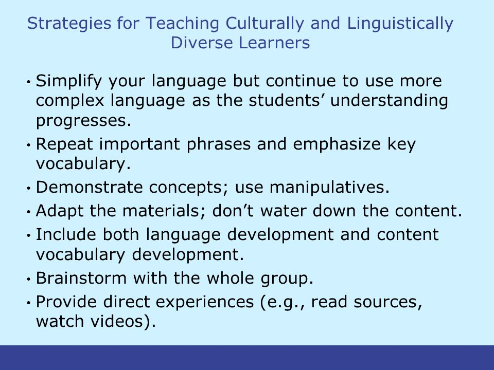 Strategies for Teaching Culturally and Linguistically Diverse Learners Simplify your language but continue to use more complex language as the students' understanding progresses.