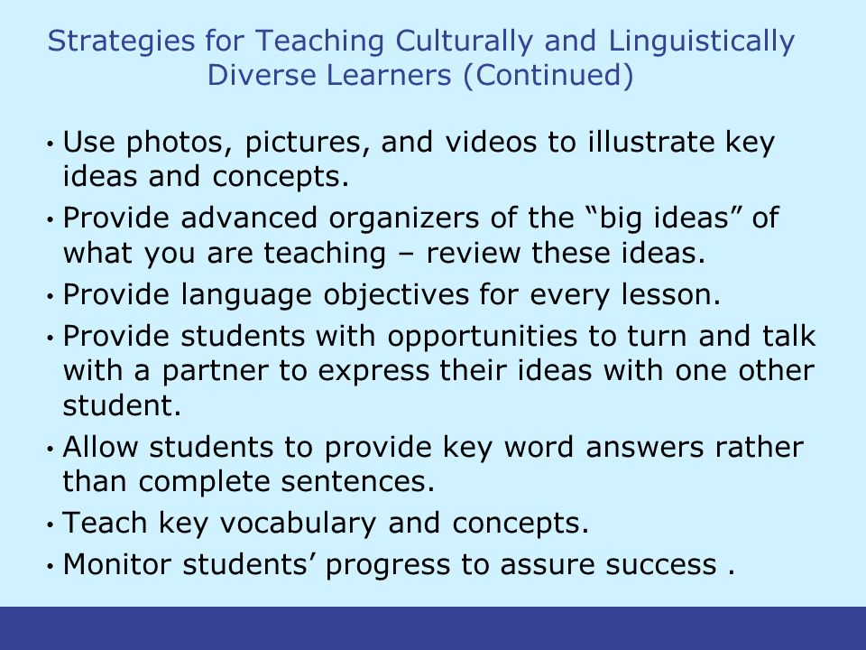 Strategies for Teaching Culturally and Linguistically Diverse Learners (Continued) Use photos, pictures, and videos to illustrate key ideas and concepts.