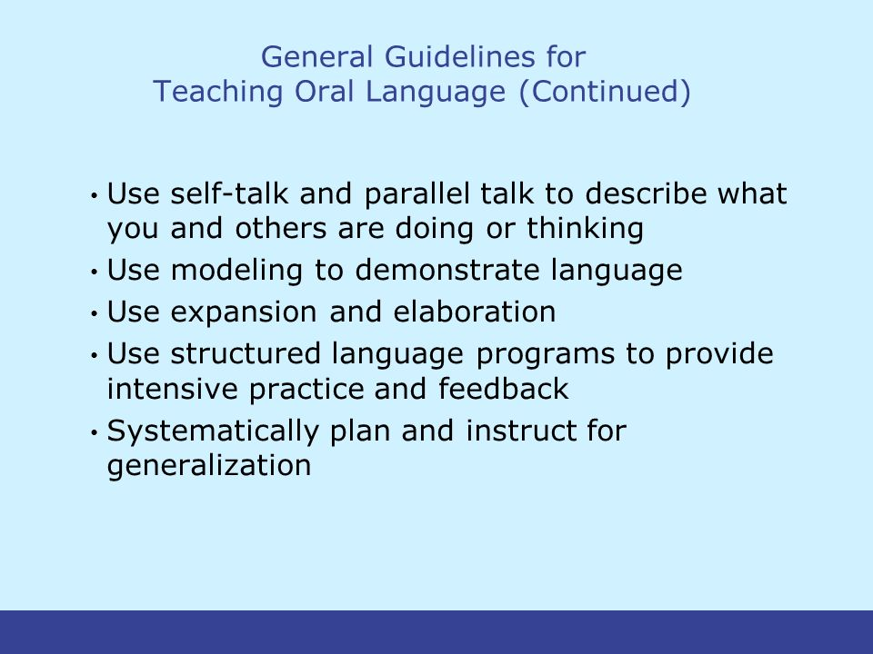 General Guidelines for Teaching Oral Language (Continued) Use self-talk and parallel talk to describe what you and others are doing or thinking Use modeling to demonstrate language Use expansion and elaboration Use structured language programs to provide intensive practice and feedback Systematically plan and instruct for generalization