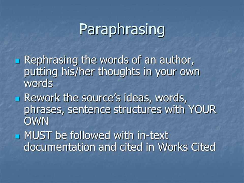 Paraphrasing Rephrasing the words of an author, putting his/her thoughts in your own words Rephrasing the words of an author, putting his/her thoughts in your own words Rework the source's ideas, words, phrases, sentence structures with YOUR OWN Rework the source's ideas, words, phrases, sentence structures with YOUR OWN MUST be followed with in-text documentation and cited in Works Cited MUST be followed with in-text documentation and cited in Works Cited