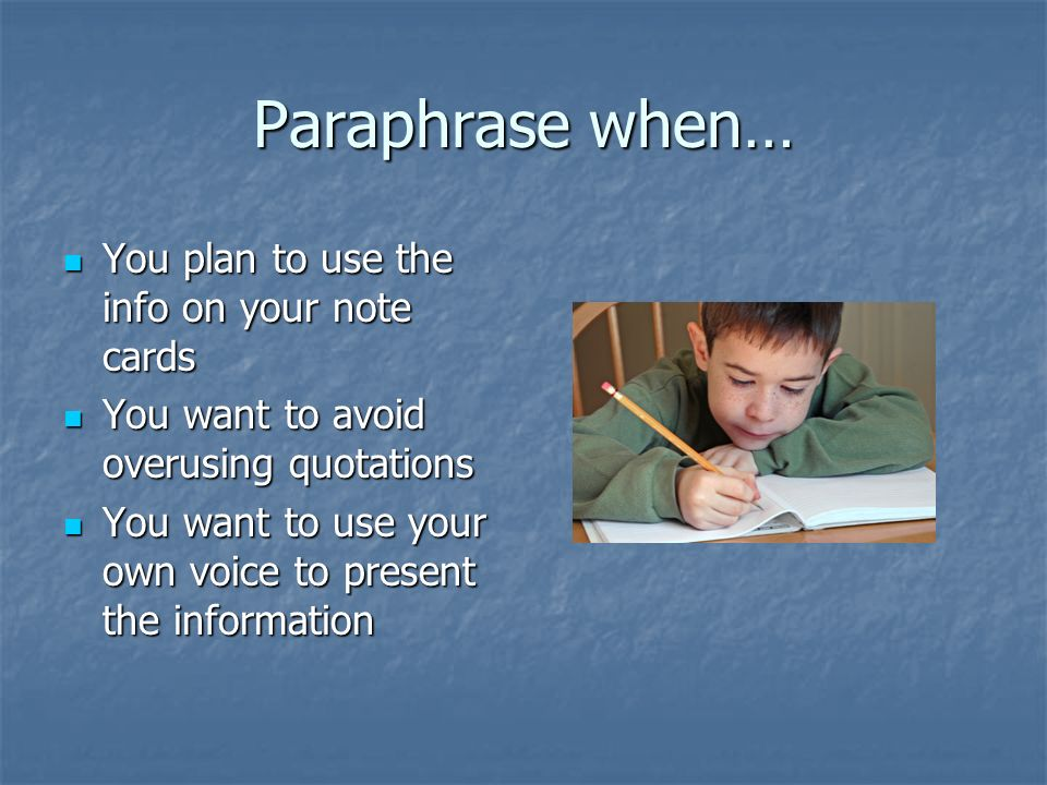 Paraphrase when… You plan to use the info on your note cards You plan to use the info on your note cards You want to avoid overusing quotations You want to avoid overusing quotations You want to use your own voice to present the information You want to use your own voice to present the information