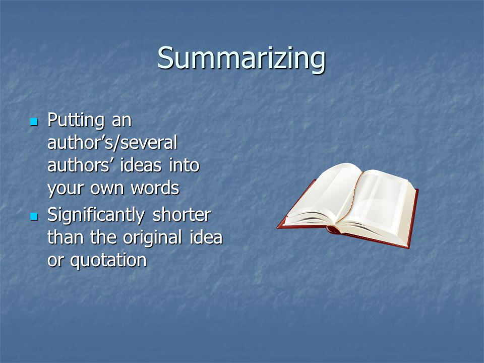 Summarizing Putting an author's/several authors' ideas into your own words Putting an author's/several authors' ideas into your own words Significantly shorter than the original idea or quotation Significantly shorter than the original idea or quotation