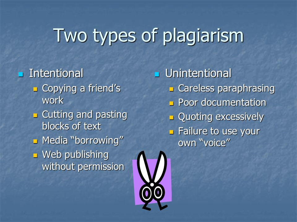 Two types of plagiarism Intentional Intentional Copying a friend's work Copying a friend's work Cutting and pasting blocks of text Cutting and pasting blocks of text Media borrowing Media borrowing Web publishing without permission Web publishing without permission Unintentional Unintentional Careless paraphrasing Poor documentation Quoting excessively Failure to use your own voice