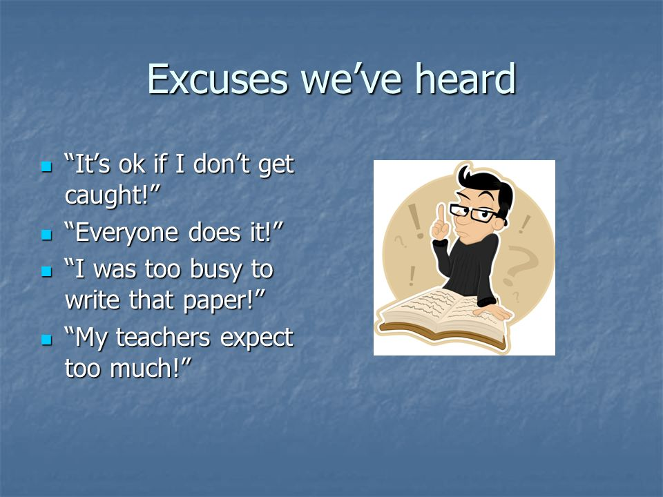 Excuses we've heard It's ok if I don't get caught! It's ok if I don't get caught! Everyone does it! Everyone does it! I was too busy to write that paper! I was too busy to write that paper! My teachers expect too much! My teachers expect too much!