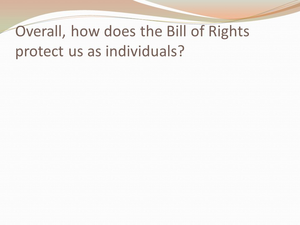 Overall, how does the Bill of Rights protect us as individuals