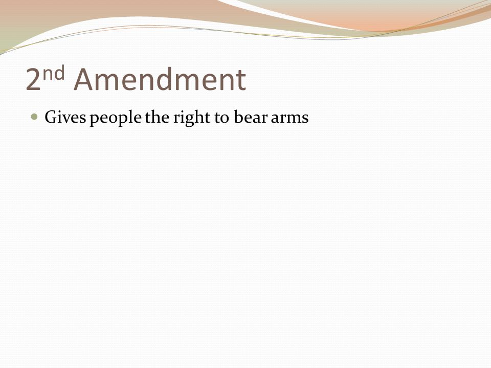 2 nd Amendment Gives people the right to bear arms