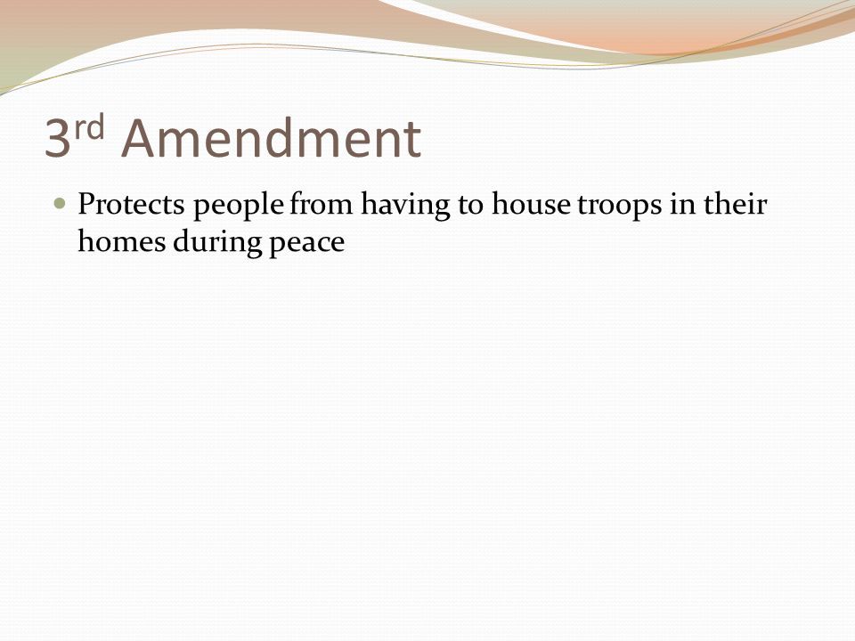 3 rd Amendment Protects people from having to house troops in their homes during peace