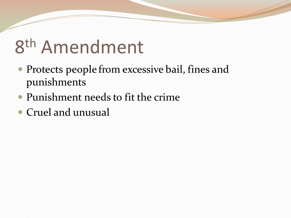 8 th Amendment Protects people from excessive bail, fines and punishments Punishment needs to fit the crime Cruel and unusual
