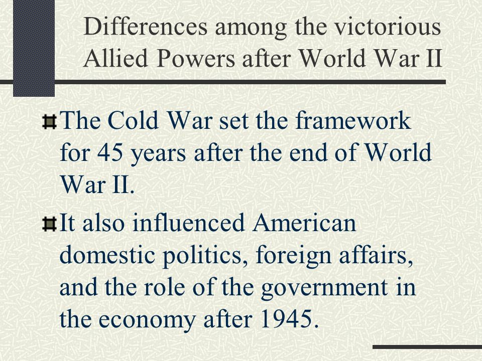 Differences among the victorious Allied Powers after World War II The Cold War set the framework for 45 years after the end of World War II.