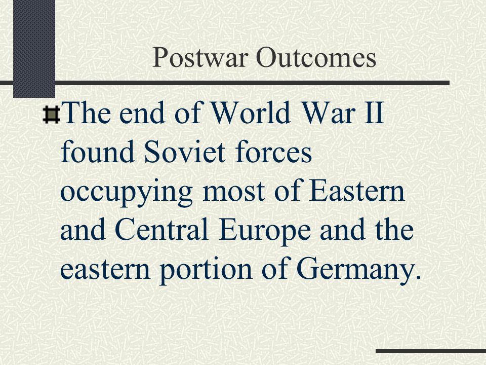 Postwar Outcomes The end of World War II found Soviet forces occupying most of Eastern and Central Europe and the eastern portion of Germany.