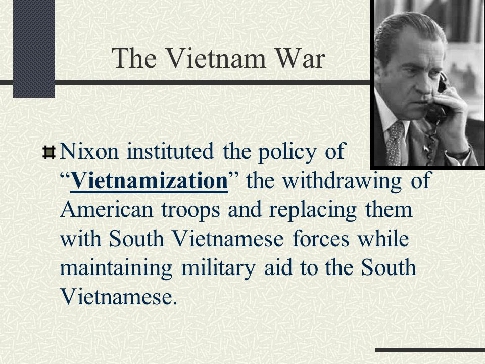 The Vietnam War Nixon instituted the policy of Vietnamization the withdrawing of American troops and replacing them with South Vietnamese forces while maintaining military aid to the South Vietnamese.