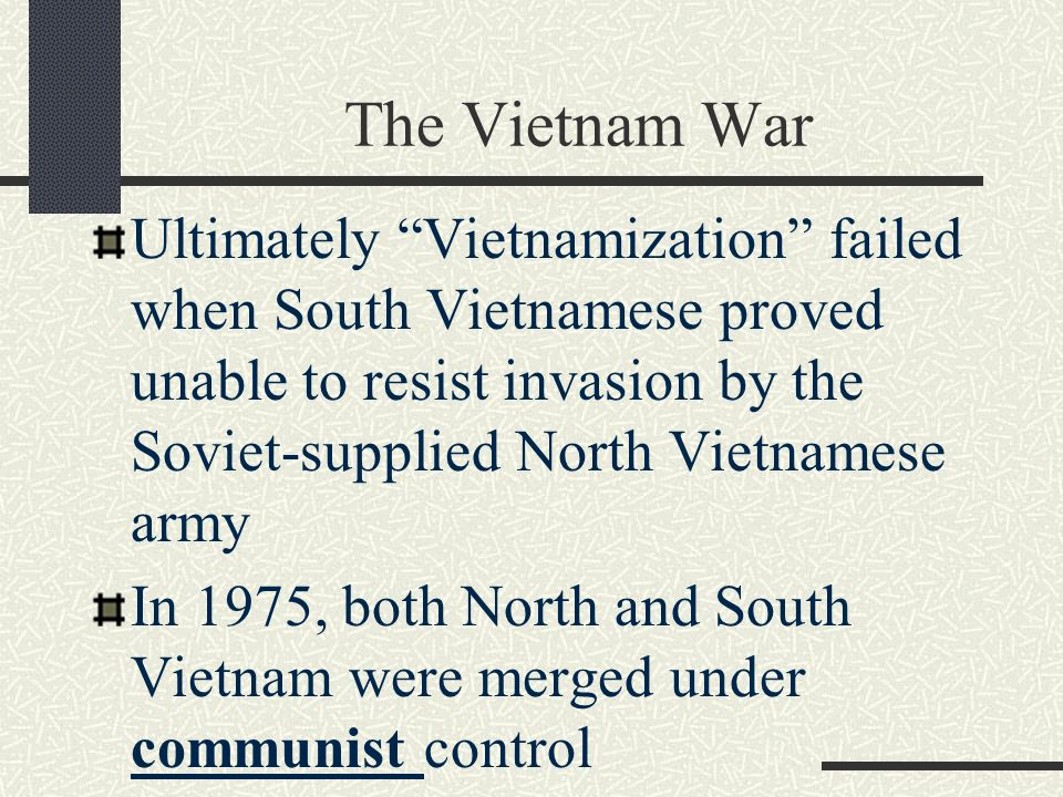 The Vietnam War Ultimately Vietnamization failed when South Vietnamese proved unable to resist invasion by the Soviet-supplied North Vietnamese army In 1975, both North and South Vietnam were merged under communist control
