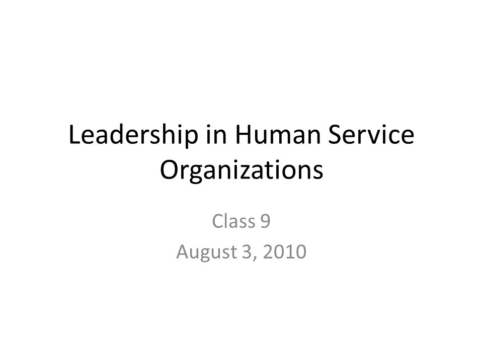 Leadership in Human Service Organizations Class 9 August 3, 2010