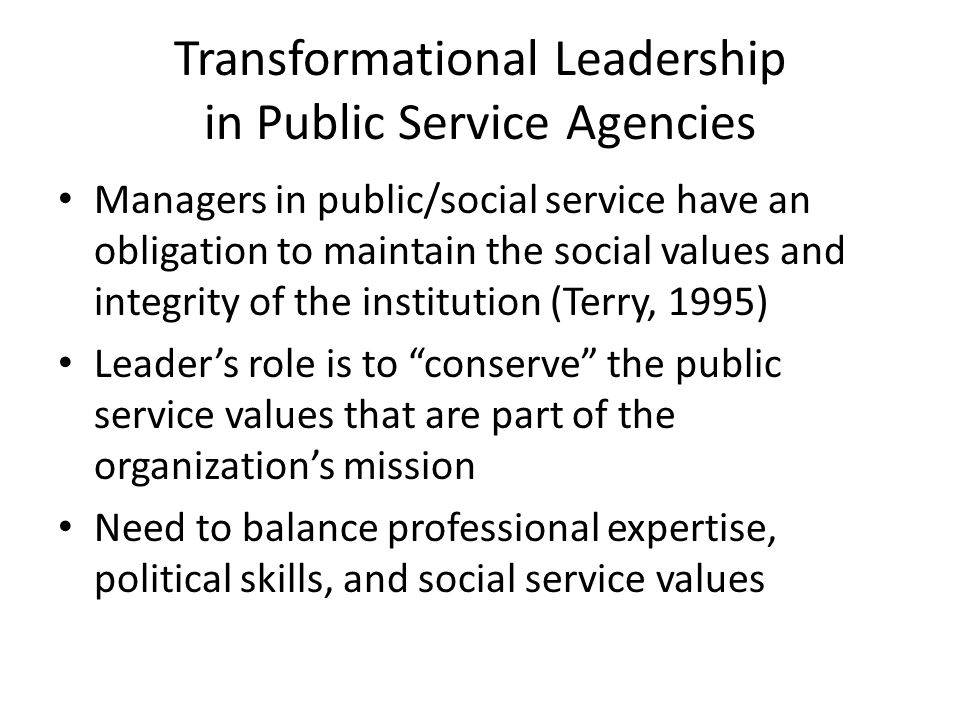 Transformational Leadership in Public Service Agencies Managers in public/social service have an obligation to maintain the social values and integrity of the institution (Terry, 1995) Leader's role is to conserve the public service values that are part of the organization's mission Need to balance professional expertise, political skills, and social service values