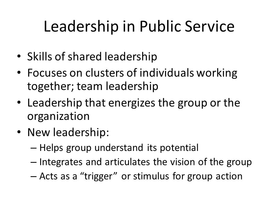 Leadership in Public Service Skills of shared leadership Focuses on clusters of individuals working together; team leadership Leadership that energizes the group or the organization New leadership: – Helps group understand its potential – Integrates and articulates the vision of the group – Acts as a trigger or stimulus for group action