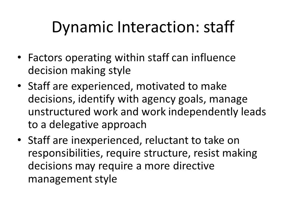 Dynamic Interaction: staff Factors operating within staff can influence decision making style Staff are experienced, motivated to make decisions, iden