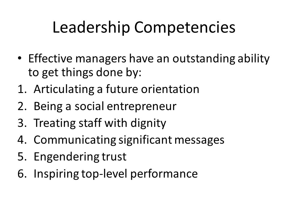 Leadership Competencies Effective managers have an outstanding ability to get things done by: 1.Articulating a future orientation 2.Being a social entrepreneur 3.Treating staff with dignity 4.Communicating significant messages 5.Engendering trust 6.Inspiring top-level performance