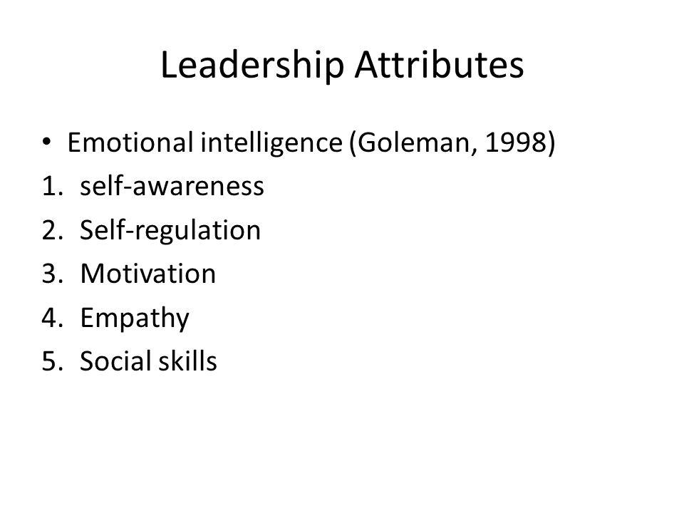 Leadership Attributes Emotional intelligence (Goleman, 1998) 1.self-awareness 2.Self-regulation 3.Motivation 4.Empathy 5.Social skills
