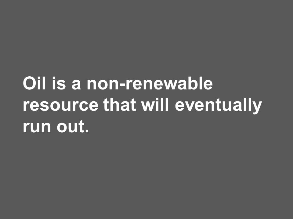 Oil is a non-renewable resource that will eventually run out.