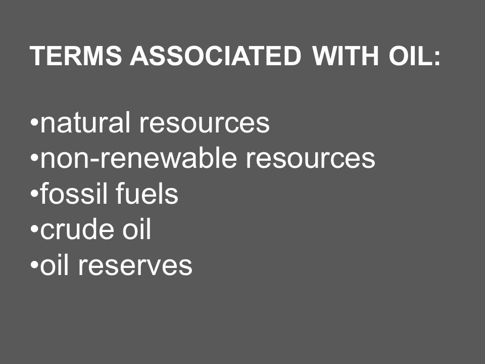 TERMS ASSOCIATED WITH OIL: natural resources non-renewable resources fossil fuels crude oil oil reserves