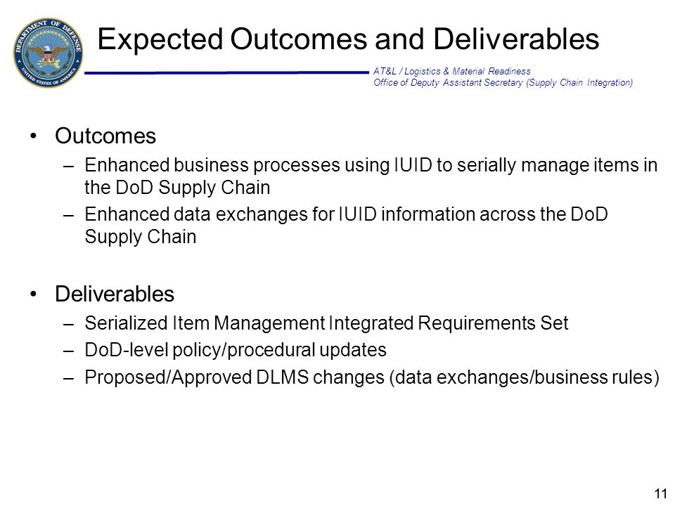 AT&L / Logistics & Material Readiness Office of Deputy Assistant Secretary (Supply Chain Integration) 11 Outcomes –Enhanced business processes using IUID to serially manage items in the DoD Supply Chain –Enhanced data exchanges for IUID information across the DoD Supply Chain Deliverables –Serialized Item Management Integrated Requirements Set –DoD-level policy/procedural updates –Proposed/Approved DLMS changes (data exchanges/business rules) Expected Outcomes and Deliverables