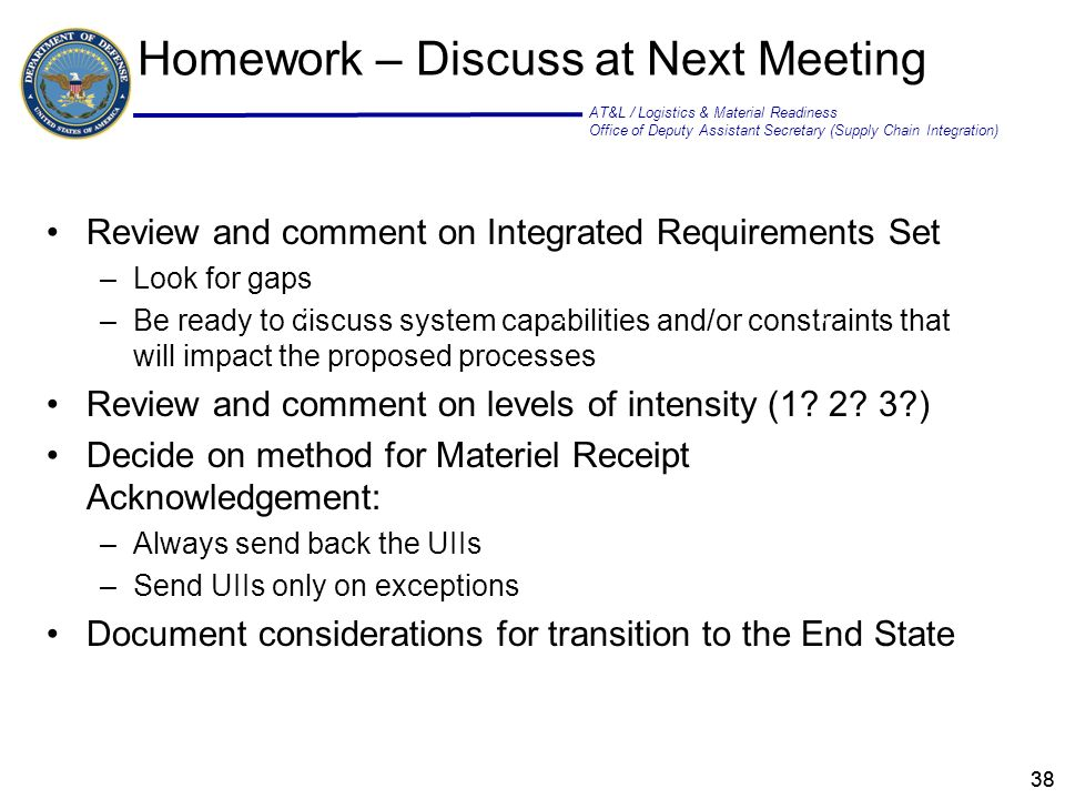 AT&L / Logistics & Material Readiness Office of Deputy Assistant Secretary (Supply Chain Integration) 38 Homework – Discuss at Next Meeting Review and comment on Integrated Requirements Set –Look for gaps –Be ready to discuss system capabilities and/or constraints that will impact the proposed processes Review and comment on levels of intensity (1.