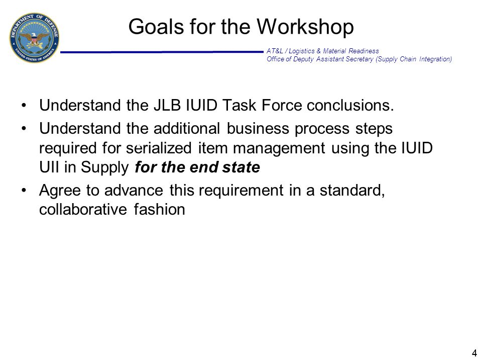 AT&L / Logistics & Material Readiness Office of Deputy Assistant Secretary (Supply Chain Integration) 44 Goals for the Workshop Understand the JLB IUID Task Force conclusions.