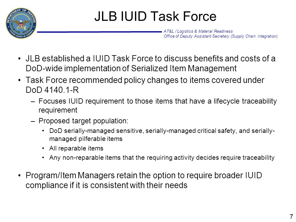 AT&L / Logistics & Material Readiness Office of Deputy Assistant Secretary (Supply Chain Integration) 77 JLB IUID Task Force JLB established a IUID Task Force to discuss benefits and costs of a DoD-wide implementation of Serialized Item Management Task Force recommended policy changes to items covered under DoD 4140.1-R –Focuses IUID requirement to those items that have a lifecycle traceability requirement –Proposed target population: DoD serially-managed sensitive, serially-managed critical safety, and serially- managed pilferable items All reparable items Any non-reparable items that the requiring activity decides require traceability Program/Item Managers retain the option to require broader IUID compliance if it is consistent with their needs
