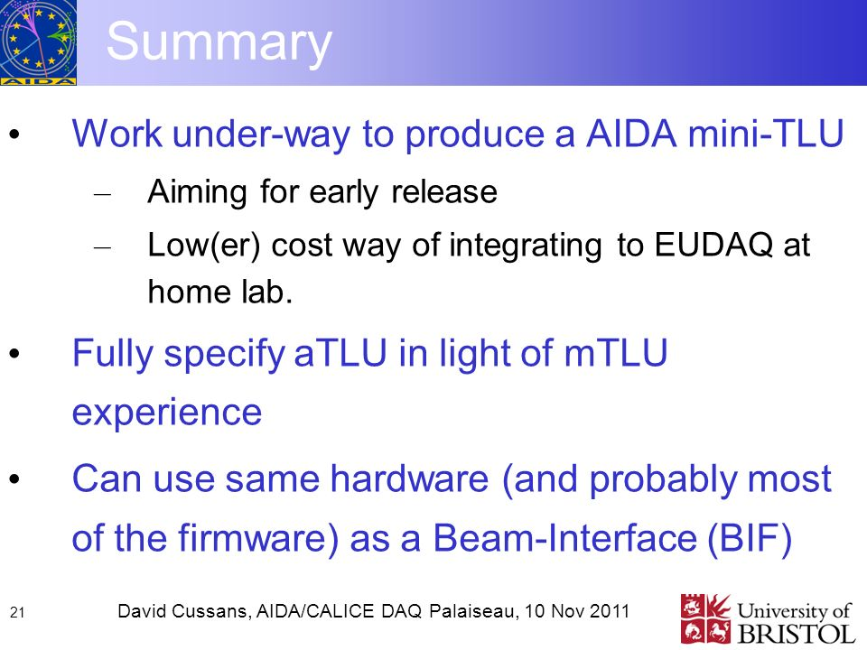 David Cussans, AIDA/CALICE DAQ Palaiseau, 10 Nov Summary Work under-way to produce a AIDA mini-TLU – Aiming for early release – Low(er) cost way of integrating to EUDAQ at home lab.
