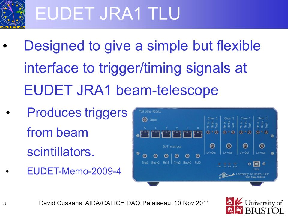 David Cussans, AIDA/CALICE DAQ Palaiseau, 10 Nov EUDET JRA1 TLU Designed to give a simple but flexible interface to trigger/timing signals at EUDET JRA1 beam-telescope Produces triggers from beam scintillators.