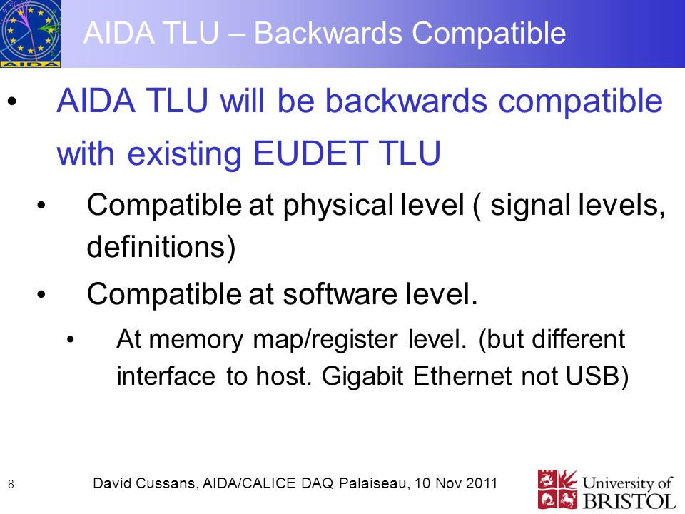 David Cussans, AIDA/CALICE DAQ Palaiseau, 10 Nov AIDA TLU – Backwards Compatible AIDA TLU will be backwards compatible with existing EUDET TLU Compatible at physical level ( signal levels, definitions) Compatible at software level.