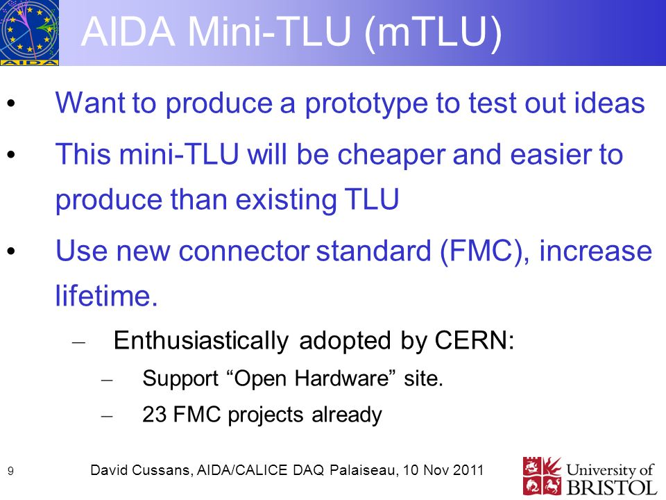 David Cussans, AIDA/CALICE DAQ Palaiseau, 10 Nov AIDA Mini-TLU (mTLU) Want to produce a prototype to test out ideas This mini-TLU will be cheaper and easier to produce than existing TLU Use new connector standard (FMC), increase lifetime.