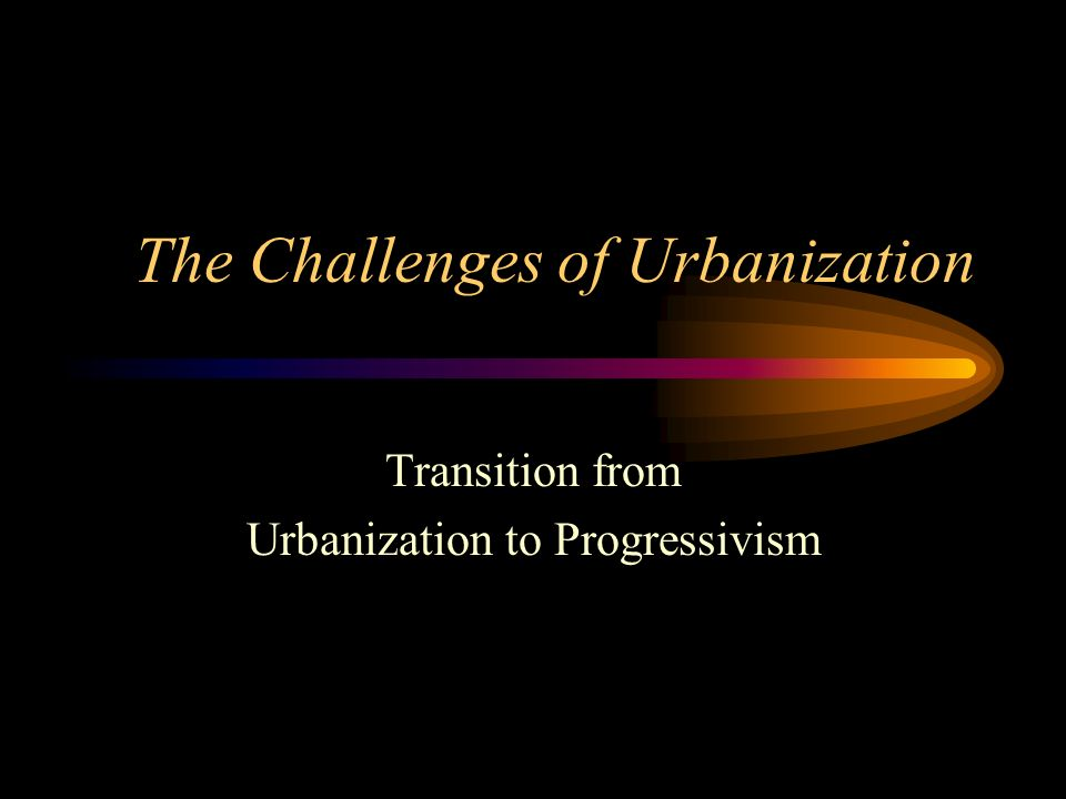 The Challenges of Urbanization Transition from Urbanization to Progressivism