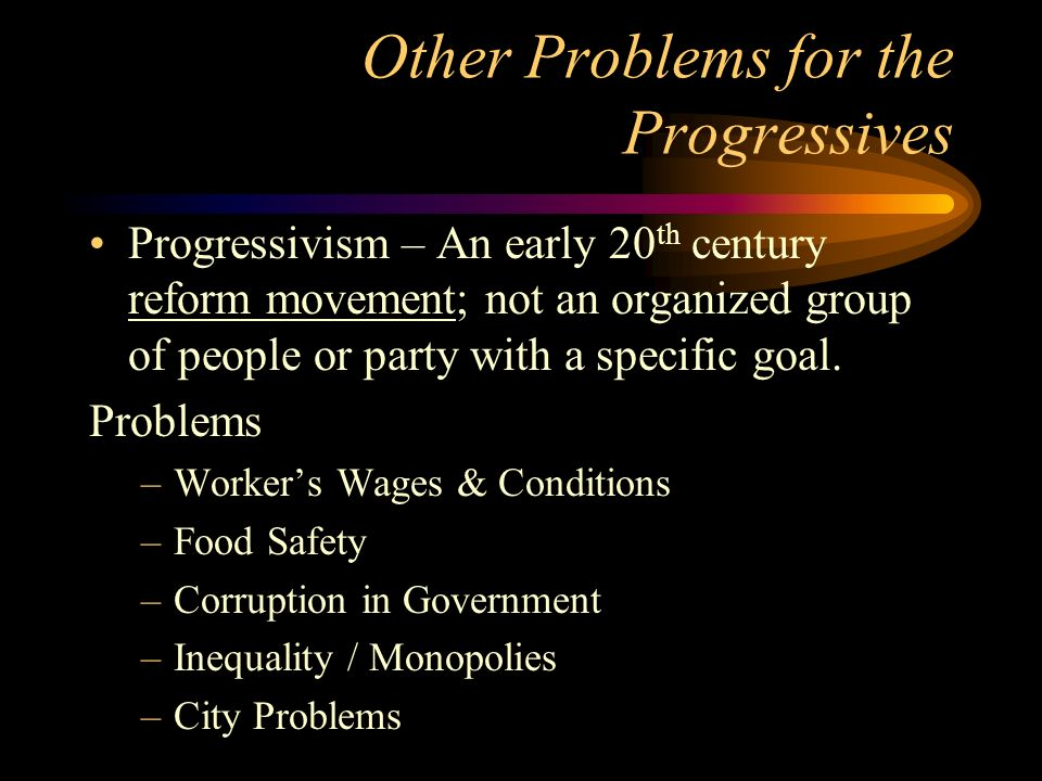Other Problems for the Progressives Progressivism – An early 20 th century reform movement; not an organized group of people or party with a specific goal.