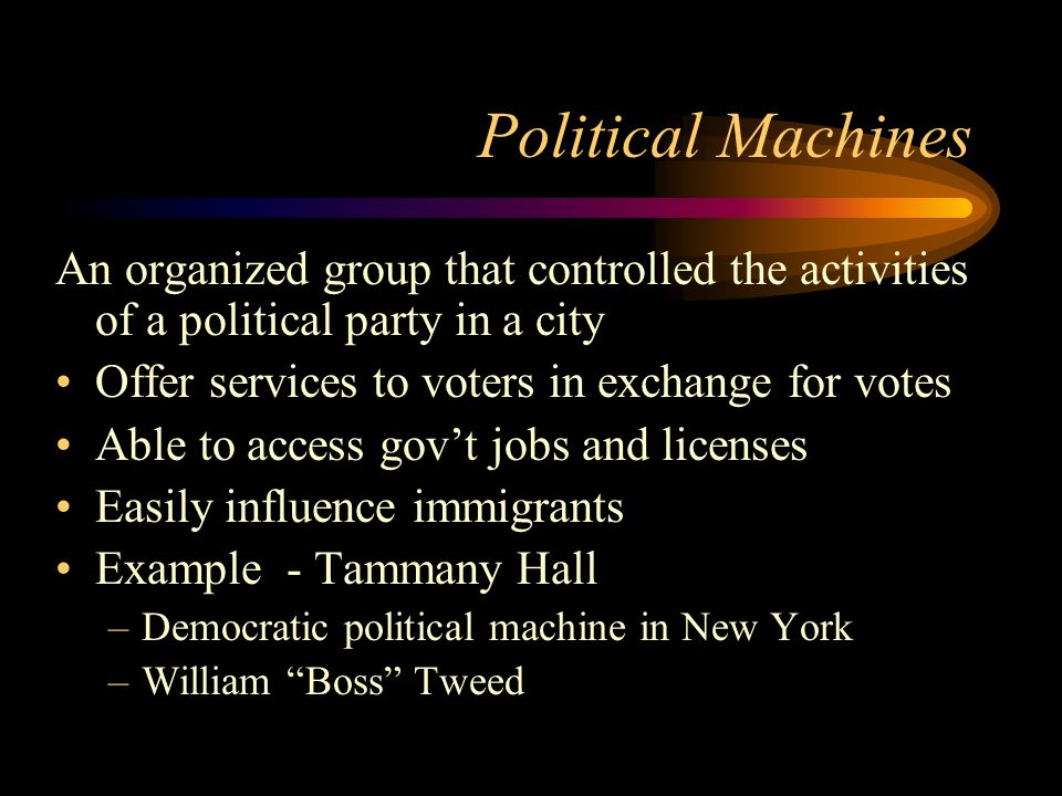 Political Machines An organized group that controlled the activities of a political party in a city Offer services to voters in exchange for votes Able to access gov't jobs and licenses Easily influence immigrants Example - Tammany Hall –Democratic political machine in New York –William Boss Tweed