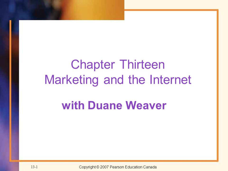 Copyright © 2007 Pearson Education Canada 13-1 Chapter Thirteen Marketing and the Internet with Duane Weaver