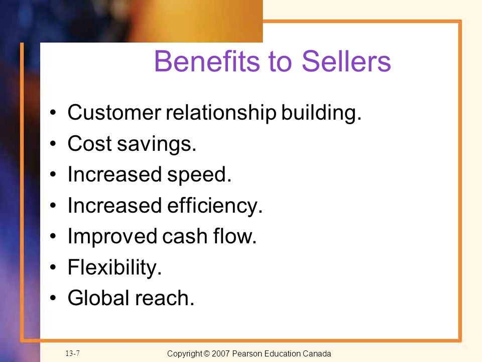 Copyright © 2007 Pearson Education Canada 13-7 Benefits to Sellers Customer relationship building.