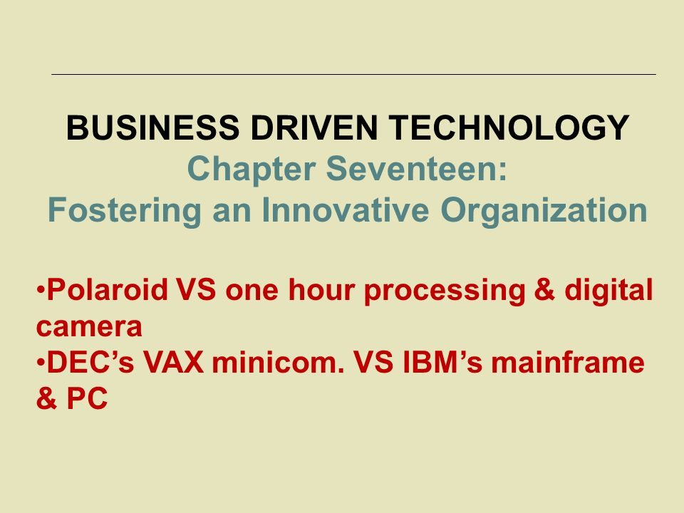 BUSINESS DRIVEN TECHNOLOGY Chapter Seventeen: Fostering an Innovative Organization Polaroid VS one hour processing & digital camera DEC's VAX minicom.