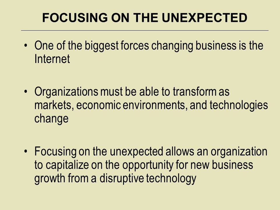FOCUSING ON THE UNEXPECTED One of the biggest forces changing business is the Internet Organizations must be able to transform as markets, economic environments, and technologies change Focusing on the unexpected allows an organization to capitalize on the opportunity for new business growth from a disruptive technology