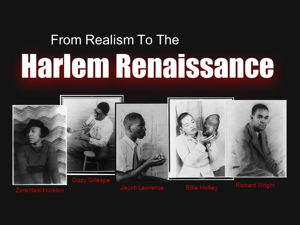 Harlem Renaissance From Realism To The Zora Neal Hurston Dizzy Gillespe Billie Holliay Richard Wright Jacob Lawrence
