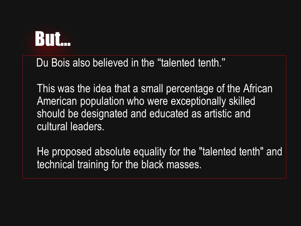 But… Du Bois also believed in the talented tenth. This was the idea that a small percentage of the African American population who were exceptionally skilled should be designated and educated as artistic and cultural leaders.