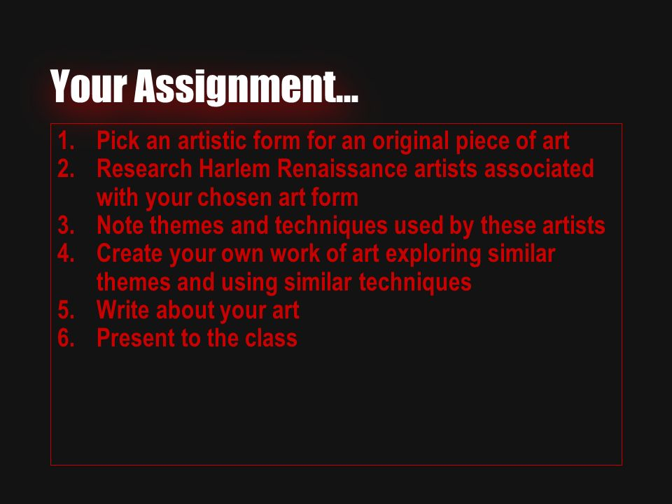 Your Assignment… 1.Pick an artistic form for an original piece of art 2.Research Harlem Renaissance artists associated with your chosen art form 3.Note themes and techniques used by these artists 4.Create your own work of art exploring similar themes and using similar techniques 5.Write about your art 6.Present to the class