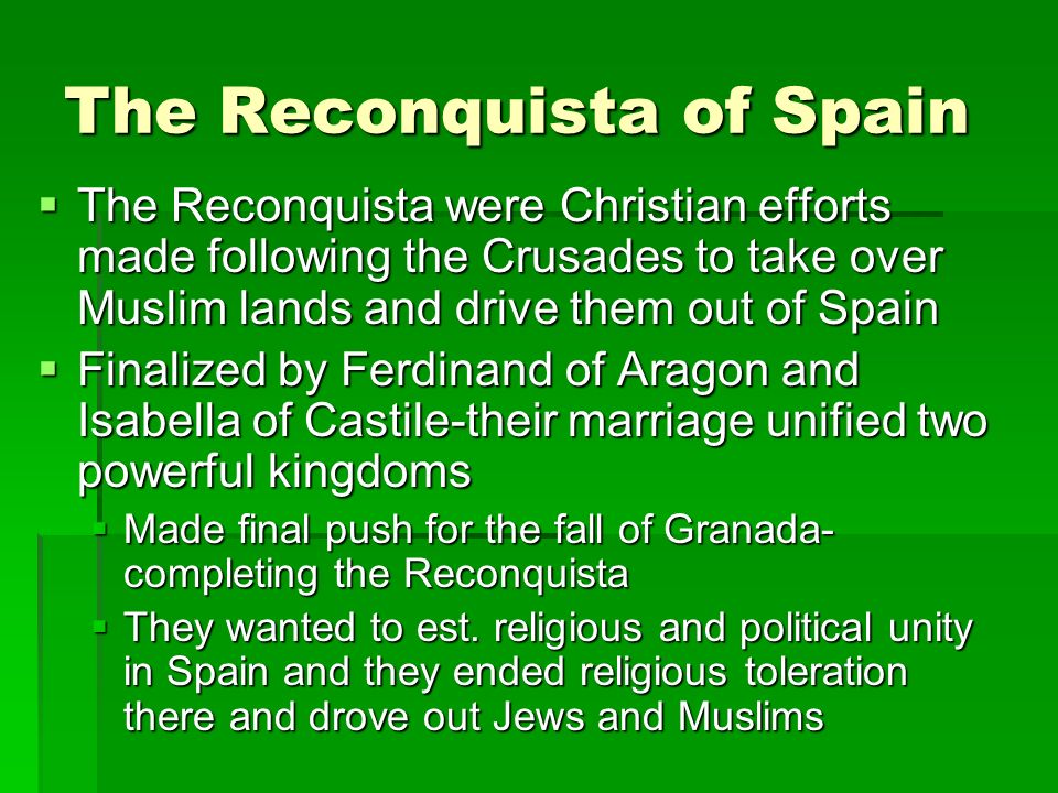The Reconquista of Spain  The Reconquista were Christian efforts made following the Crusades to take over Muslim lands and drive them out of Spain  Finalized by Ferdinand of Aragon and Isabella of Castile-their marriage unified two powerful kingdoms  Made final push for the fall of Granada- completing the Reconquista  They wanted to est.